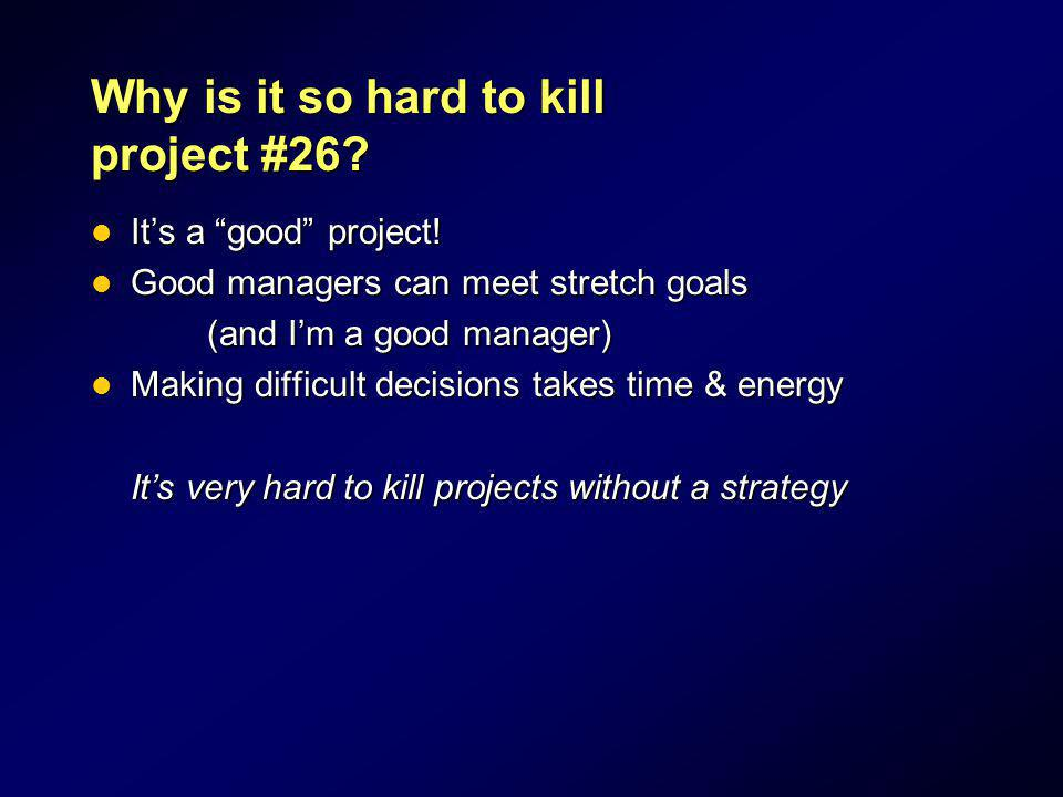 Why is it so hard to kill project #26? Its a good project! Its a good project! Good managers can meet stretch goals Good managers can meet stretch goa