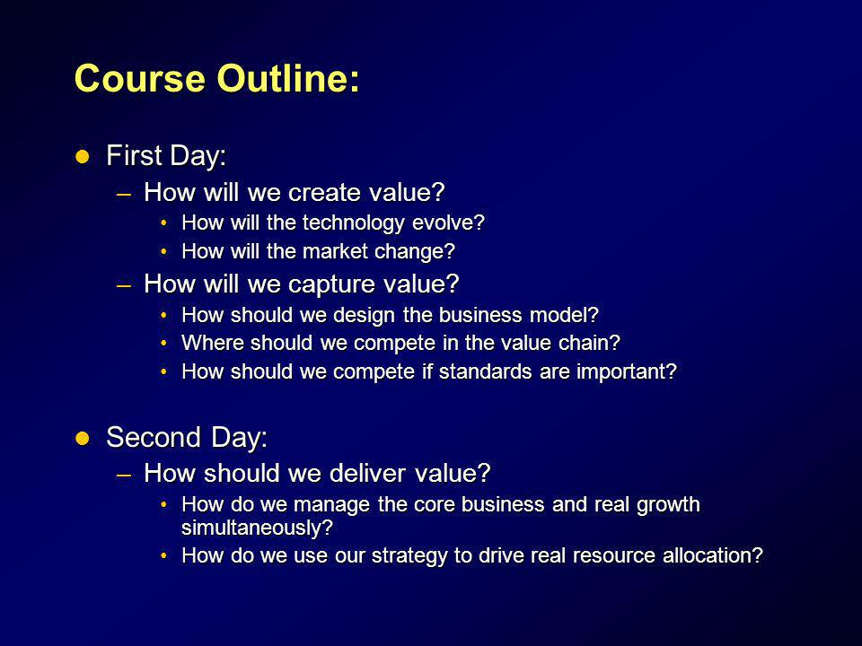Course Outline: First Day: First Day: –How will we create value? How will the technology evolve?How will the technology evolve? How will the market ch