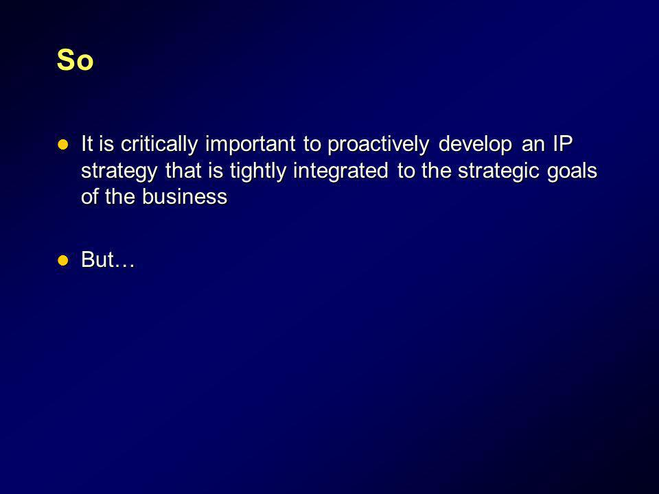 So It is critically important to proactively develop an IP strategy that is tightly integrated to the strategic goals of the business It is critically
