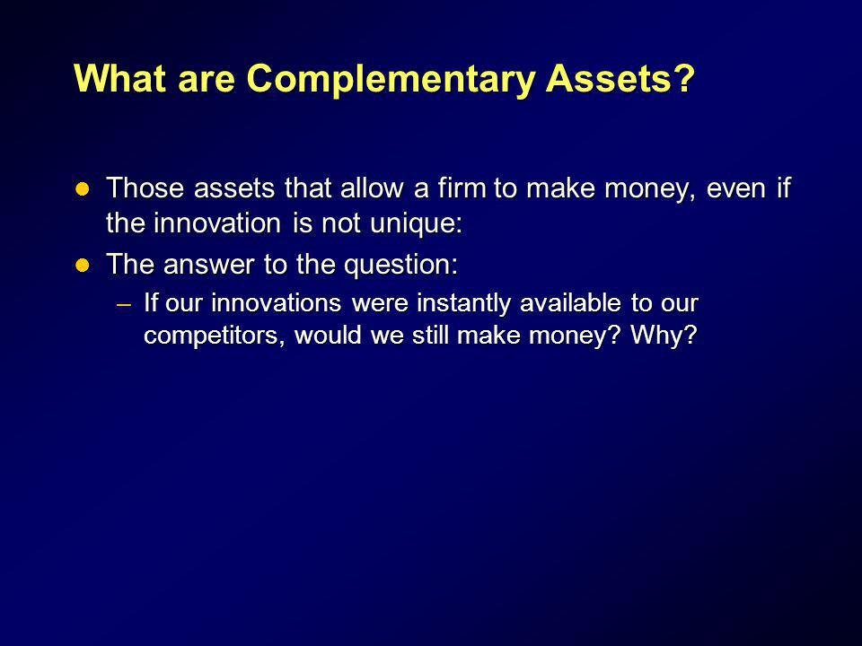 What are Complementary Assets? Those assets that allow a firm to make money, even if the innovation is not unique: Those assets that allow a firm to m