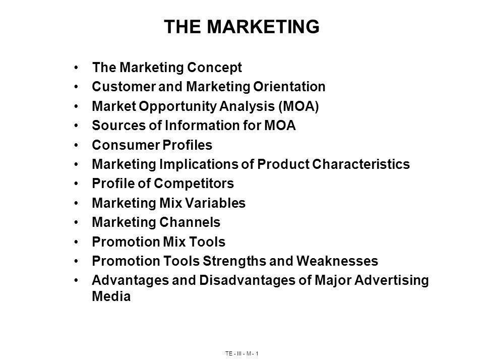 TE - III - M - 1 THE MARKETING The Marketing Concept Customer and Marketing Orientation Market Opportunity Analysis (MOA) Sources of Information for MOA Consumer Profiles Marketing Implications of Product Characteristics Profile of Competitors Marketing Mix Variables Marketing Channels Promotion Mix Tools Promotion Tools Strengths and Weaknesses Advantages and Disadvantages of Major Advertising Media