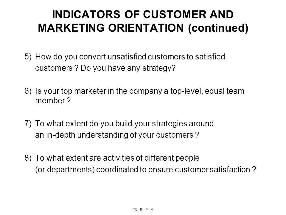 TE - III - M - 4 INDICATORS OF CUSTOMER AND MARKETING ORIENTATION (continued) 5) How do you convert unsatisfied customers to satisfied customers .