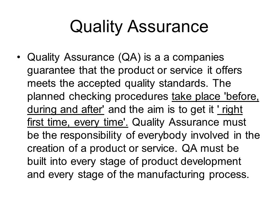Quality Assurance Quality Assurance (QA) is a a companies guarantee that the product or service it offers meets the accepted quality standards.