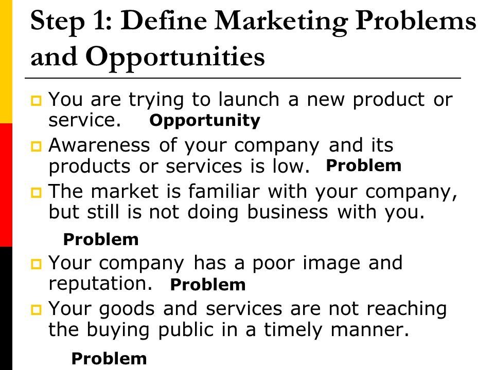 Step 1: Define Marketing Problems and Opportunities You are trying to launch a new product or service. Awareness of your company and its products or s