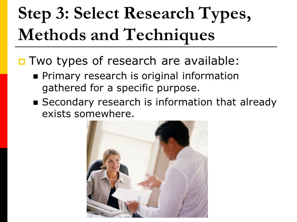 Step 3: Select Research Types, Methods and Techniques Two types of research are available: Primary research is original information gathered for a spe