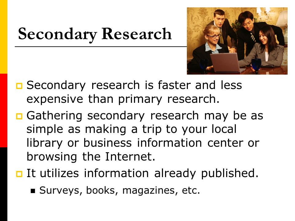 Secondary Research Secondary research is faster and less expensive than primary research. Gathering secondary research may be as simple as making a tr