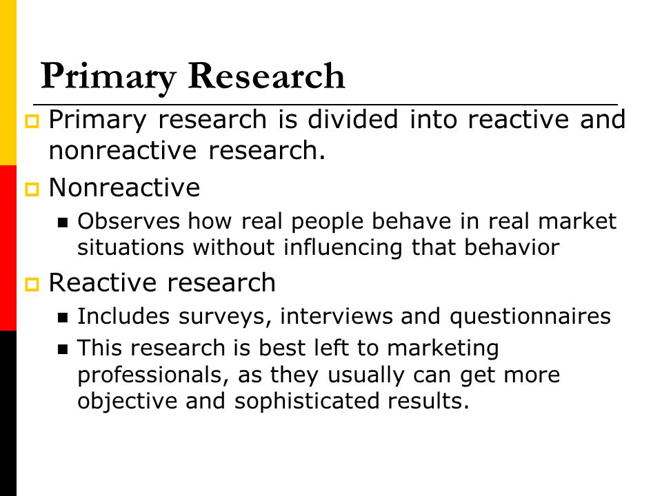 Primary Research Primary research is divided into reactive and nonreactive research. Nonreactive Observes how real people behave in real market situat