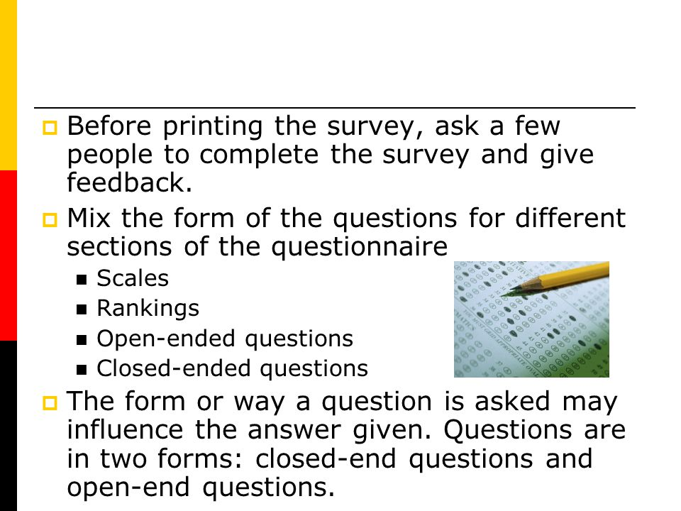 Before printing the survey, ask a few people to complete the survey and give feedback. Mix the form of the questions for different sections of the que