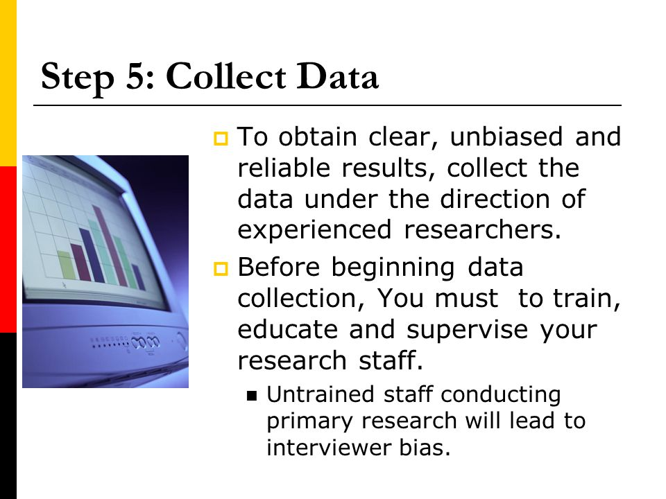 Step 5: Collect Data To obtain clear, unbiased and reliable results, collect the data under the direction of experienced researchers. Before beginning