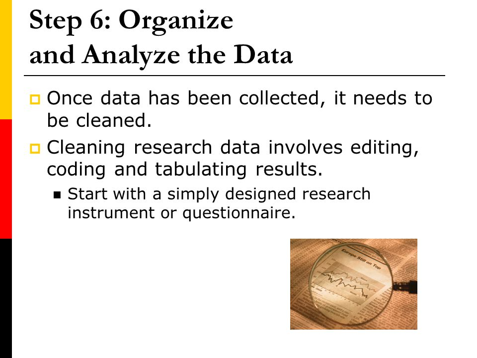 Step 6: Organize and Analyze the Data Once data has been collected, it needs to be cleaned. Cleaning research data involves editing, coding and tabula