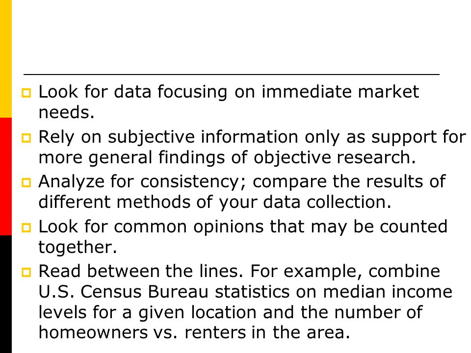 Look for data focusing on immediate market needs. Rely on subjective information only as support for more general findings of objective research. Anal