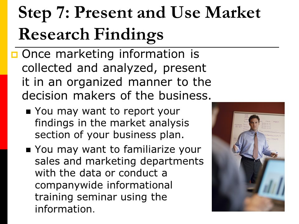 Step 7: Present and Use Market Research Findings Once marketing information is collected and analyzed, present it in an organized manner to the decisi