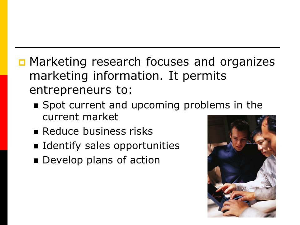 Marketing research focuses and organizes marketing information. It permits entrepreneurs to: Spot current and upcoming problems in the current market