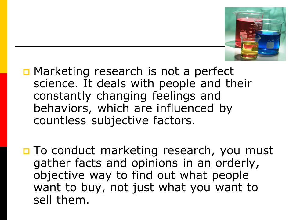 Marketing research is not a perfect science. It deals with people and their constantly changing feelings and behaviors, which are influenced by countl