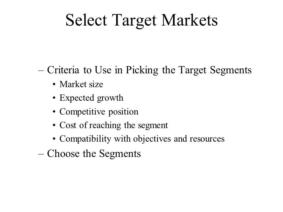 Select Target Markets –Criteria to Use in Picking the Target Segments Market size Expected growth Competitive position Cost of reaching the segment Co