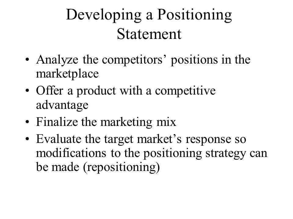 Developing a Positioning Statement Analyze the competitors positions in the marketplace Offer a product with a competitive advantage Finalize the mark