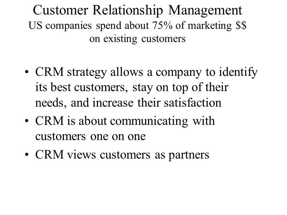 Customer Relationship Management US companies spend about 75% of marketing $$ on existing customers CRM strategy allows a company to identify its best