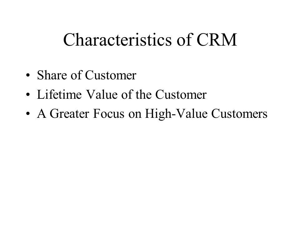 Characteristics of CRM Share of Customer Lifetime Value of the Customer A Greater Focus on High-Value Customers