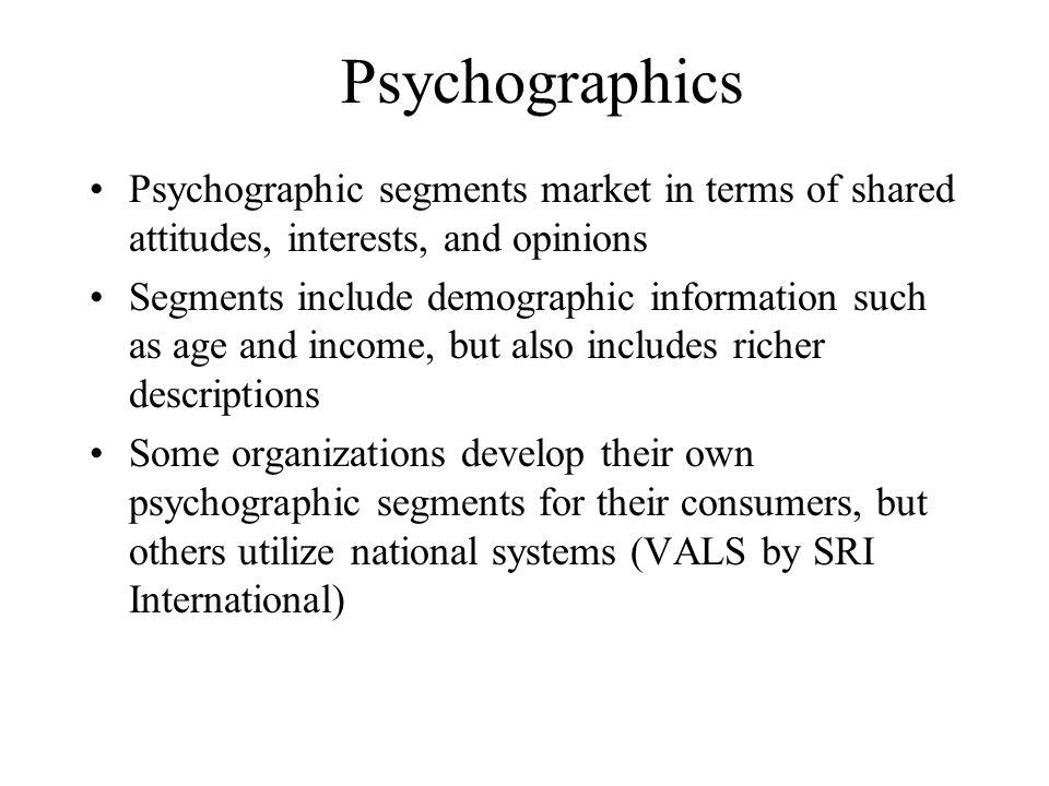 Psychographics Psychographic segments market in terms of shared attitudes, interests, and opinions Segments include demographic information such as ag