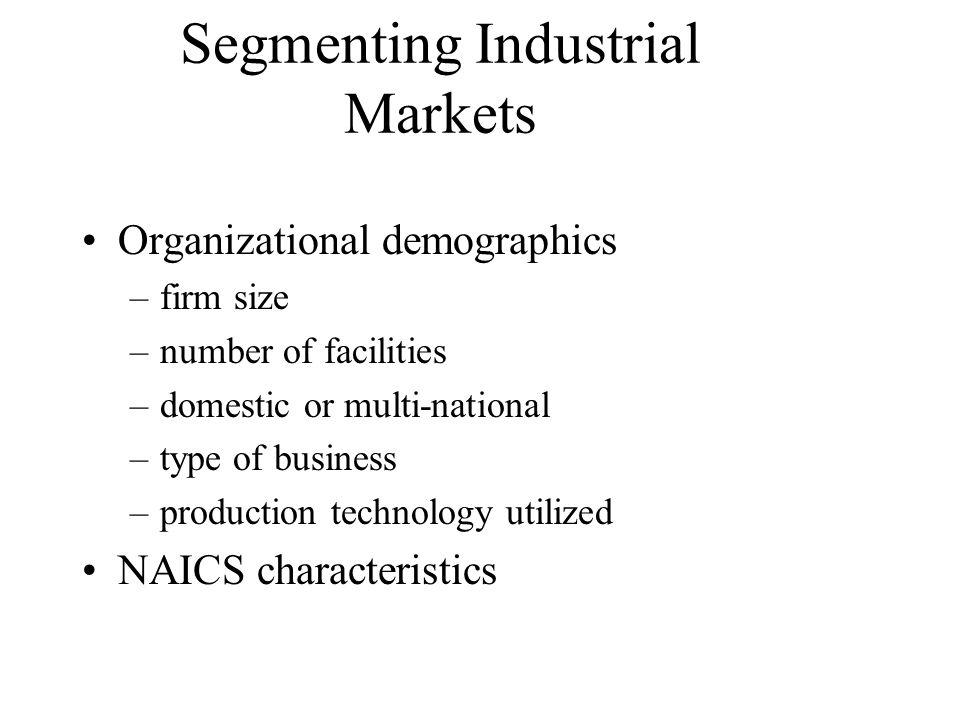 Segmenting Industrial Markets Organizational demographics –firm size –number of facilities –domestic or multi-national –type of business –production t