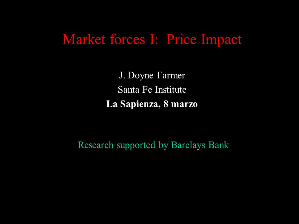 Market forces I: Price Impact J. Doyne Farmer Santa Fe Institute La Sapienza, 8 marzo Research supported by Barclays Bank