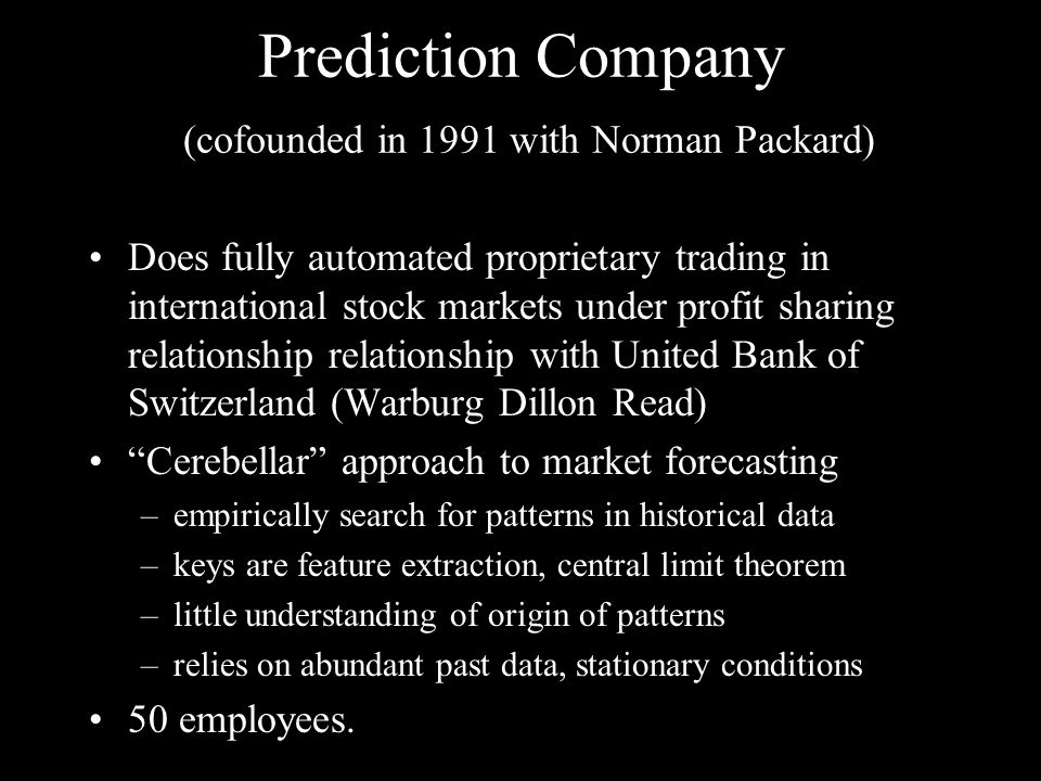 Prediction Company (cofounded in 1991 with Norman Packard) Does fully automated proprietary trading in international stock markets under profit sharing relationship relationship with United Bank of Switzerland (Warburg Dillon Read) Cerebellar approach to market forecasting –empirically search for patterns in historical data –keys are feature extraction, central limit theorem –little understanding of origin of patterns –relies on abundant past data, stationary conditions 50 employees.