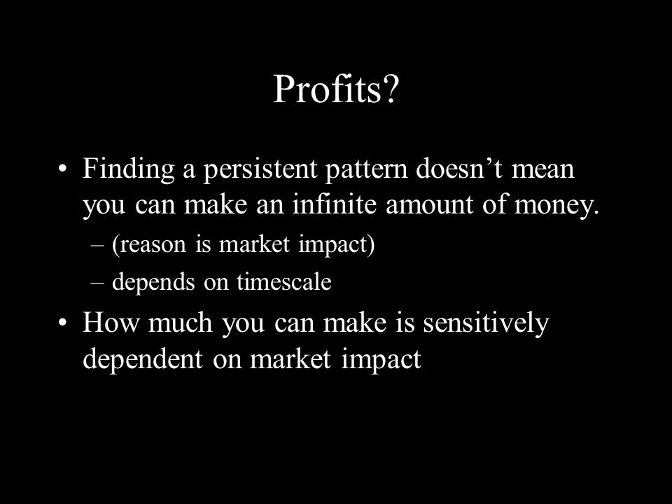 Profits. Finding a persistent pattern doesnt mean you can make an infinite amount of money.