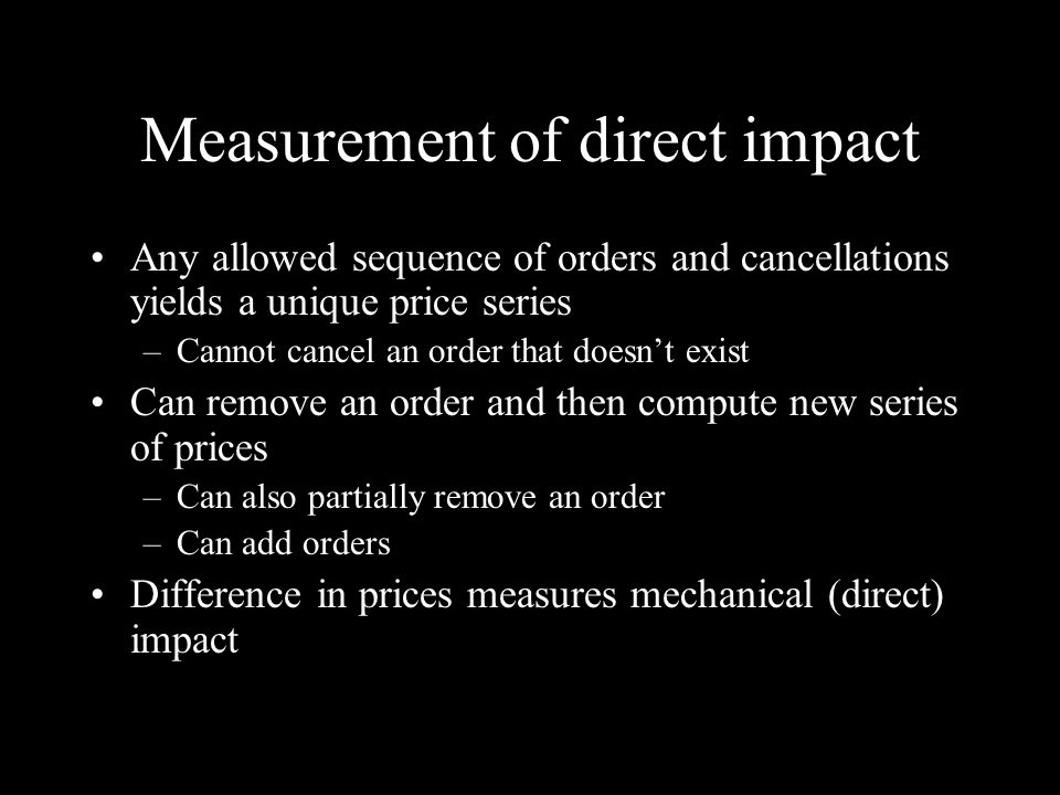 Measurement of direct impact Any allowed sequence of orders and cancellations yields a unique price series –Cannot cancel an order that doesnt exist Can remove an order and then compute new series of prices –Can also partially remove an order –Can add orders Difference in prices measures mechanical (direct) impact