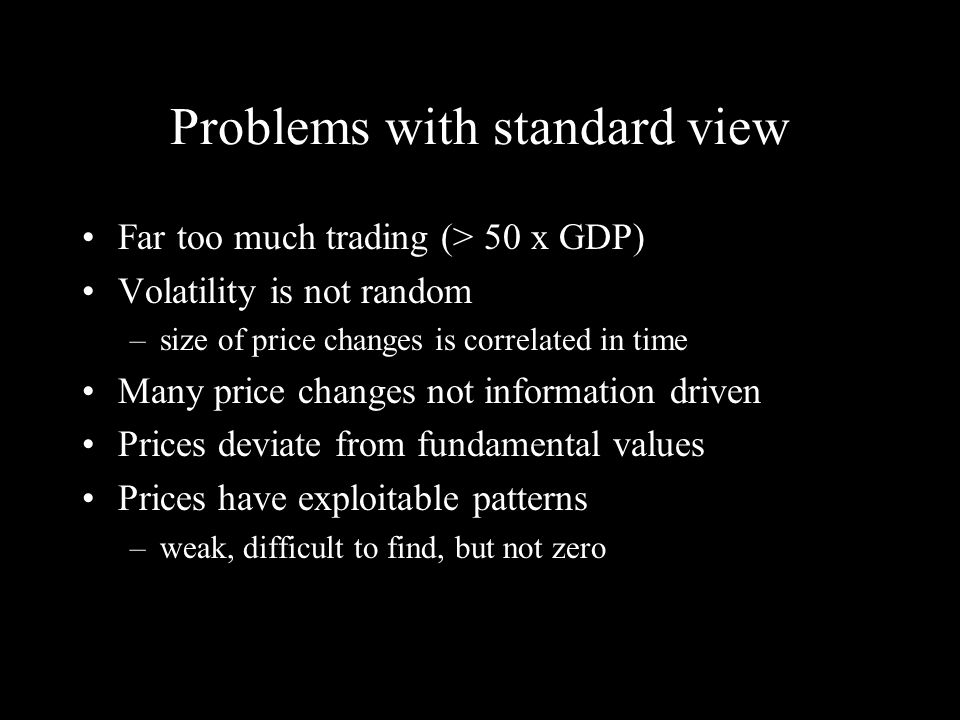 Problems with standard view Far too much trading (> 50 x GDP) Volatility is not random –size of price changes is correlated in time Many price changes not information driven Prices deviate from fundamental values Prices have exploitable patterns –weak, difficult to find, but not zero