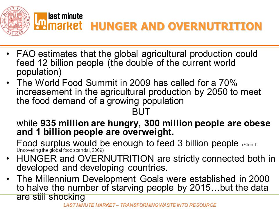 HUNGER AND OVERNUTRITION FAO estimates that the global agricultural production could feed 12 billion people (the double of the current world population) The World Food Summit in 2009 has called for a 70% increasement in the agricultural production by 2050 to meet the food demand of a growing population BUT while 935 million are hungry, 300 million people are obese and 1 billion people are overweight.