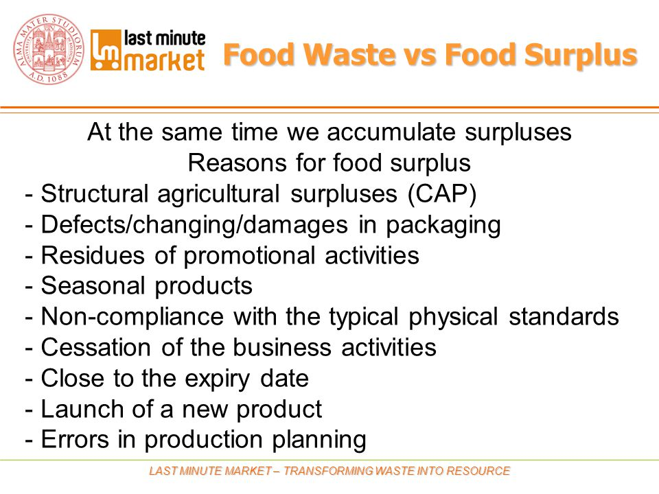 Food Waste vs Food Surplus LAST MINUTE MARKET – TRANSFORMING WASTE INTO RESOURCE At the same time we accumulate surpluses Reasons for food surplus - Structural agricultural surpluses (CAP) - Defects/changing/damages in packaging - Residues of promotional activities - Seasonal products - Non-compliance with the typical physical standards - Cessation of the business activities - Close to the expiry date - Launch of a new product - Errors in production planning