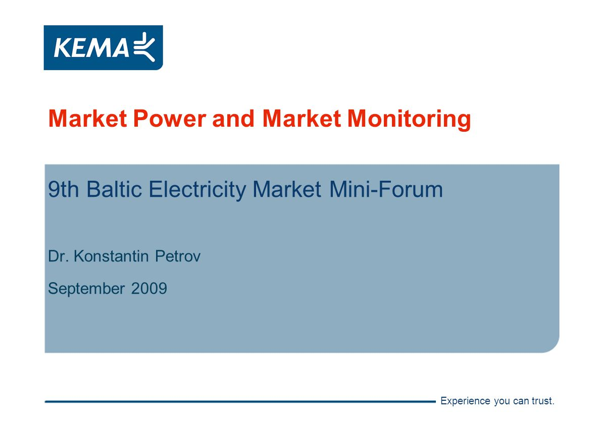 Experience you can trust. Market Power and Market Monitoring 9th Baltic Electricity Market Mini-Forum Dr. Konstantin Petrov September 2009