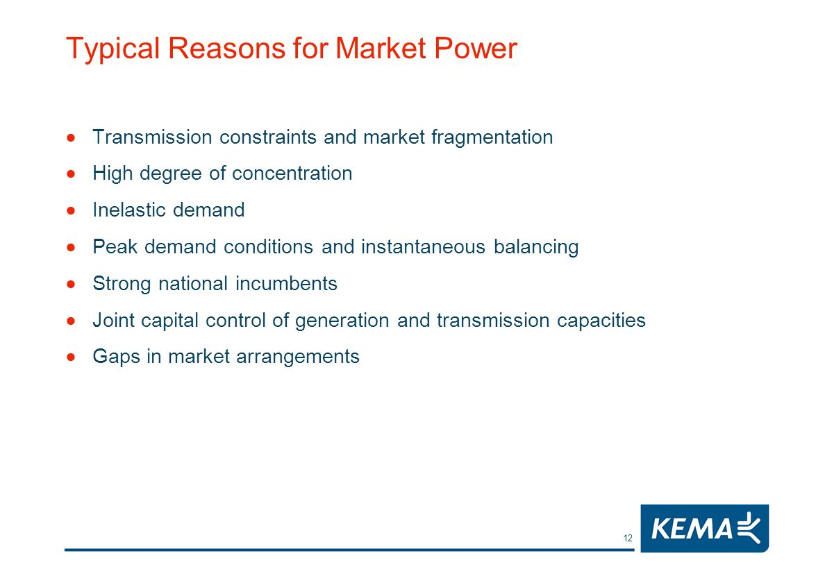 12 Typical Reasons for Market Power Transmission constraints and market fragmentation High degree of concentration Inelastic demand Peak demand conditions and instantaneous balancing Strong national incumbents Joint capital control of generation and transmission capacities Gaps in market arrangements