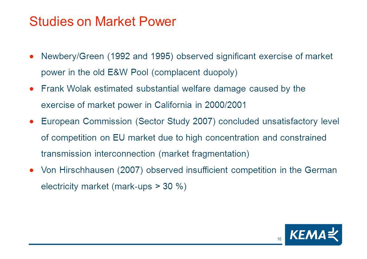 16 Studies on Market Power Newbery/Green (1992 and 1995) observed significant exercise of market power in the old E&W Pool (complacent duopoly) Frank Wolak estimated substantial welfare damage caused by the exercise of market power in California in 2000/2001 European Commission (Sector Study 2007) concluded unsatisfactory level of competition on EU market due to high concentration and constrained transmission interconnection (market fragmentation) Von Hirschhausen (2007) observed insufficient competition in the German electricity market (mark-ups > 30 %)