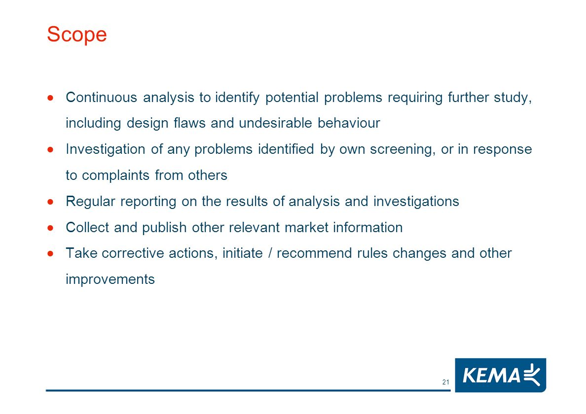 21 Scope Continuous analysis to identify potential problems requiring further study, including design flaws and undesirable behaviour Investigation of any problems identified by own screening, or in response to complaints from others Regular reporting on the results of analysis and investigations Collect and publish other relevant market information Take corrective actions, initiate / recommend rules changes and other improvements
