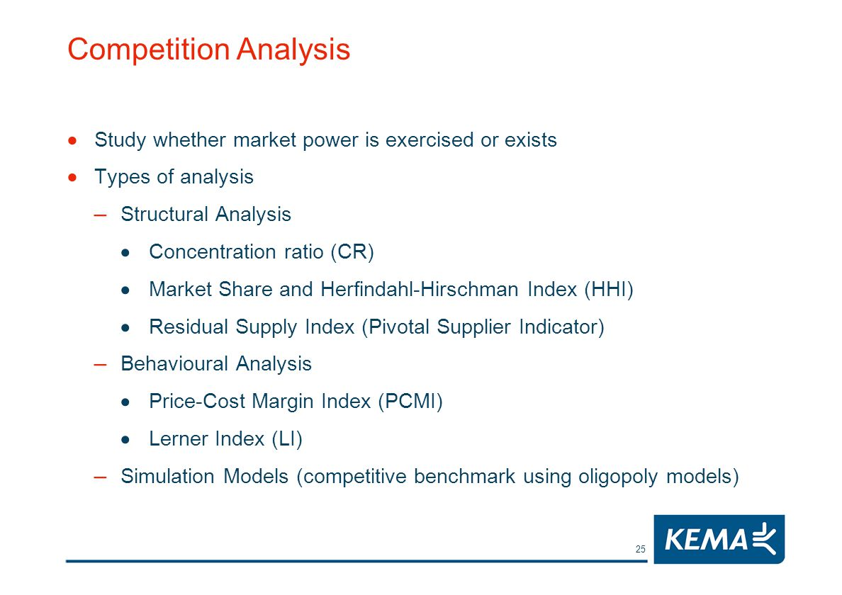 25 Competition Analysis Study whether market power is exercised or exists Types of analysis – Structural Analysis Concentration ratio (CR) Market Share and Herfindahl-Hirschman Index (HHI) Residual Supply Index (Pivotal Supplier Indicator) – Behavioural Analysis Price-Cost Margin Index (PCMI) Lerner Index (LI) – Simulation Models (competitive benchmark using oligopoly models)