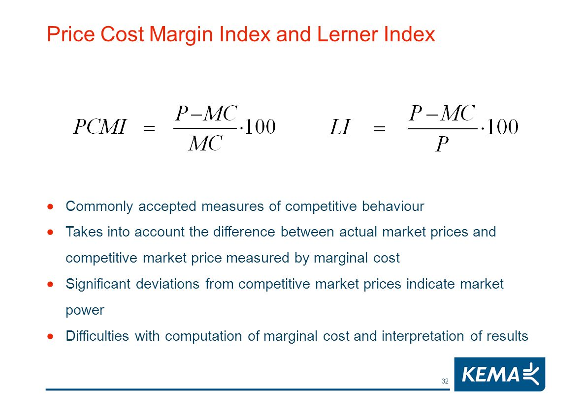 32 Price Cost Margin Index and Lerner Index Commonly accepted measures of competitive behaviour Takes into account the difference between actual market prices and competitive market price measured by marginal cost Significant deviations from competitive market prices indicate market power Difficulties with computation of marginal cost and interpretation of results