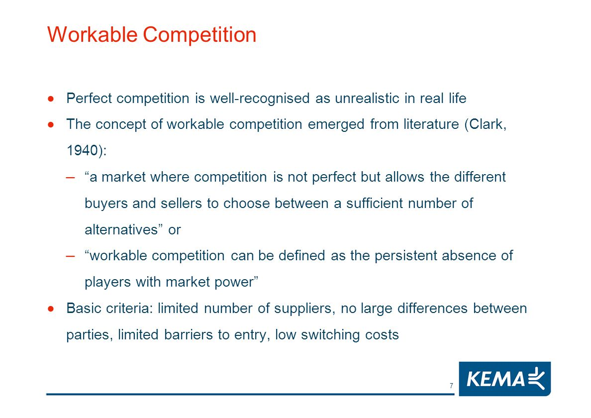7 Workable Competition Perfect competition is well-recognised as unrealistic in real life The concept of workable competition emerged from literature (Clark, 1940): – a market where competition is not perfect but allows the different buyers and sellers to choose between a sufficient number of alternatives or – workable competition can be defined as the persistent absence of players with market power Basic criteria: limited number of suppliers, no large differences between parties, limited barriers to entry, low switching costs
