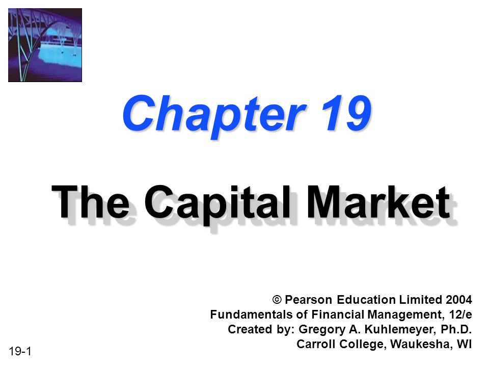 19-1 Chapter 19 The Capital Market © Pearson Education Limited 2004 Fundamentals of Financial Management, 12/e Created by: Gregory A.