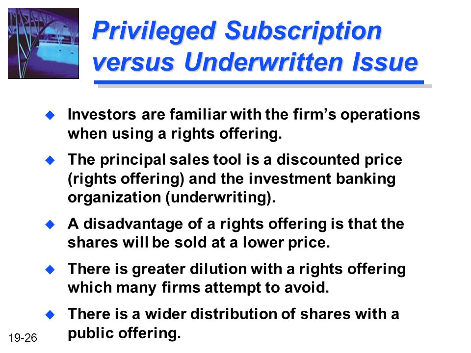 19-26 Privileged Subscription versus Underwritten Issue u Investors are familiar with the firms operations when using a rights offering.