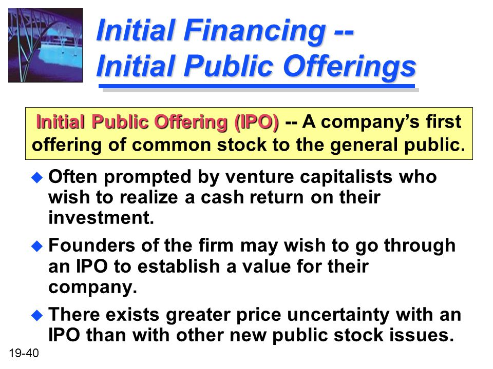 19-40 Initial Public Offering (IPO) Initial Public Offering (IPO) -- A companys first offering of common stock to the general public.