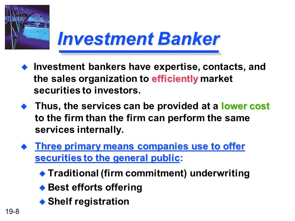 19-8 Investment Banker lower cost u Thus, the services can be provided at a lower cost to the firm than the firm can perform the same services internally.