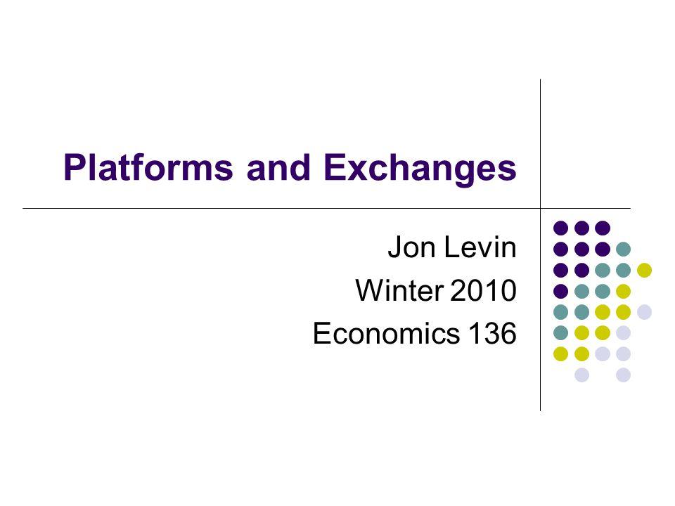 Platforms and Exchanges Jon Levin Winter 2010 Economics 136