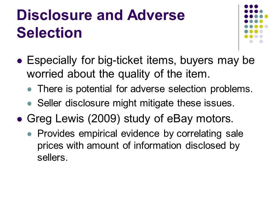 Disclosure and Adverse Selection Especially for big-ticket items, buyers may be worried about the quality of the item. There is potential for adverse