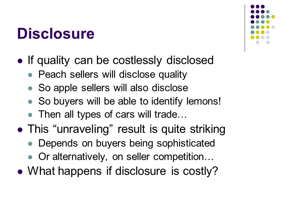 Disclosure If quality can be costlessly disclosed Peach sellers will disclose quality So apple sellers will also disclose So buyers will be able to id