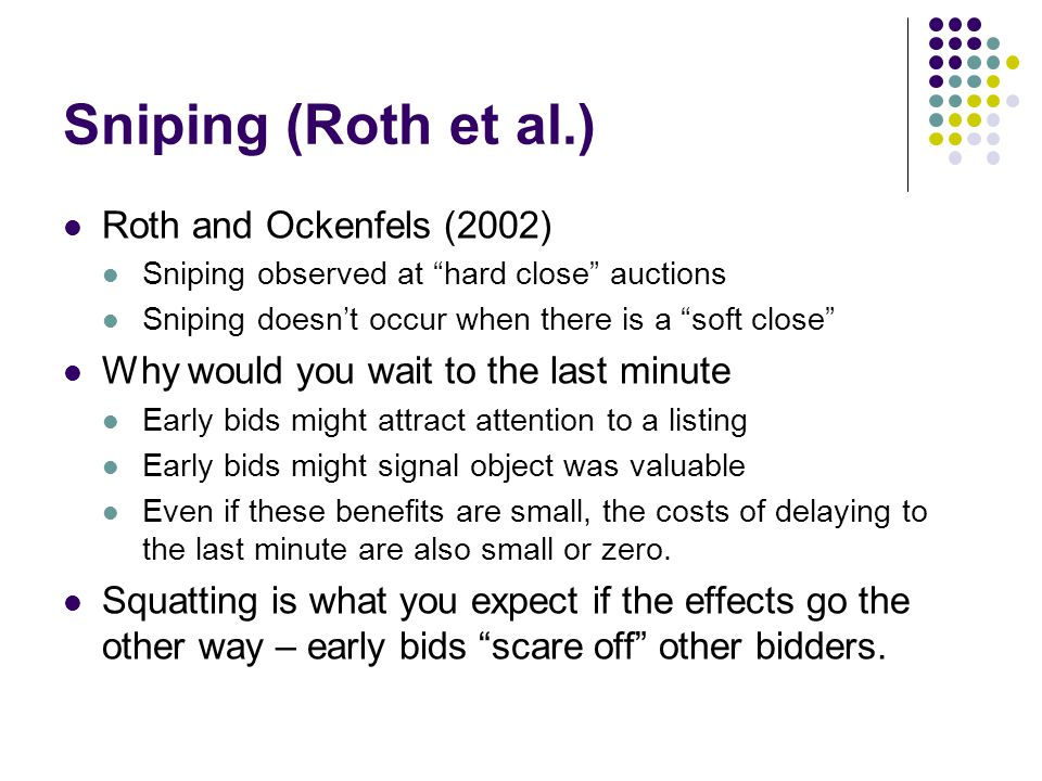 Sniping (Roth et al.) Roth and Ockenfels (2002) Sniping observed at hard close auctions Sniping doesnt occur when there is a soft close Why would you