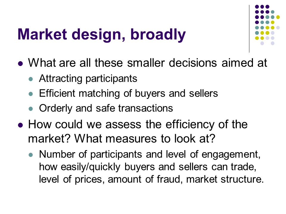 Market design, broadly What are all these smaller decisions aimed at Attracting participants Efficient matching of buyers and sellers Orderly and safe