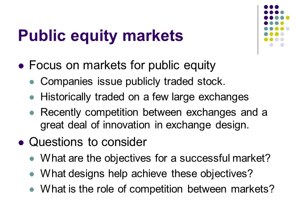 Public equity markets Focus on markets for public equity Companies issue publicly traded stock. Historically traded on a few large exchanges Recently