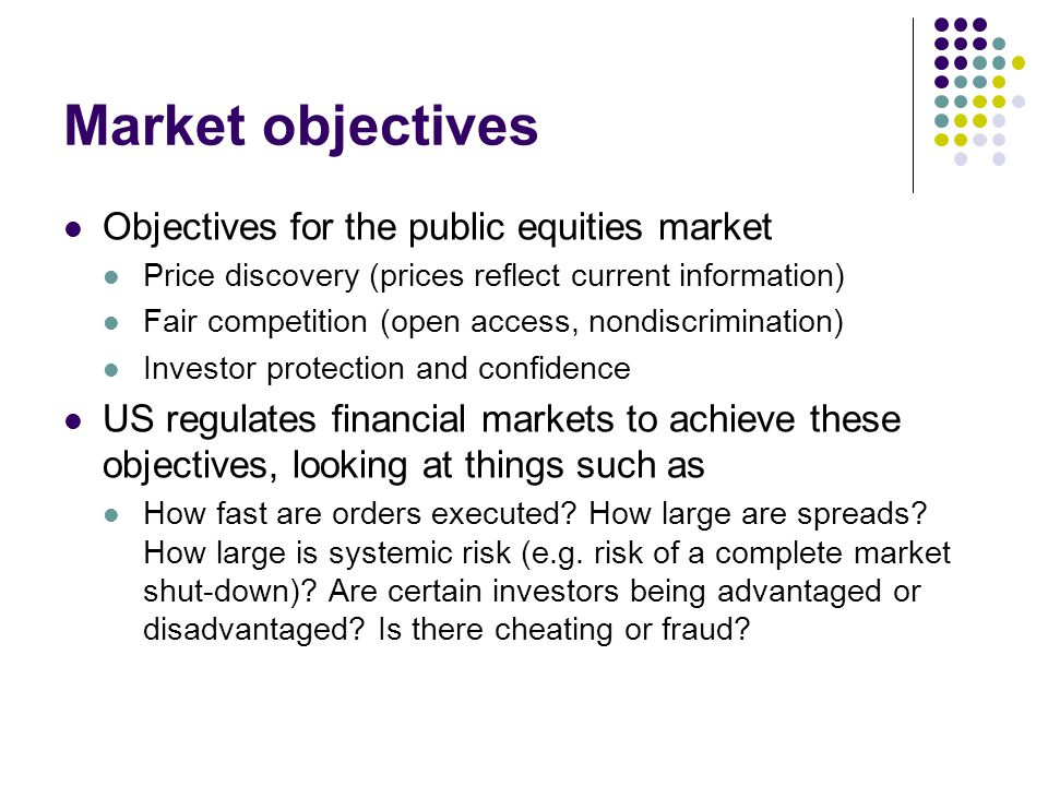Market objectives Objectives for the public equities market Price discovery (prices reflect current information) Fair competition (open access, nondis