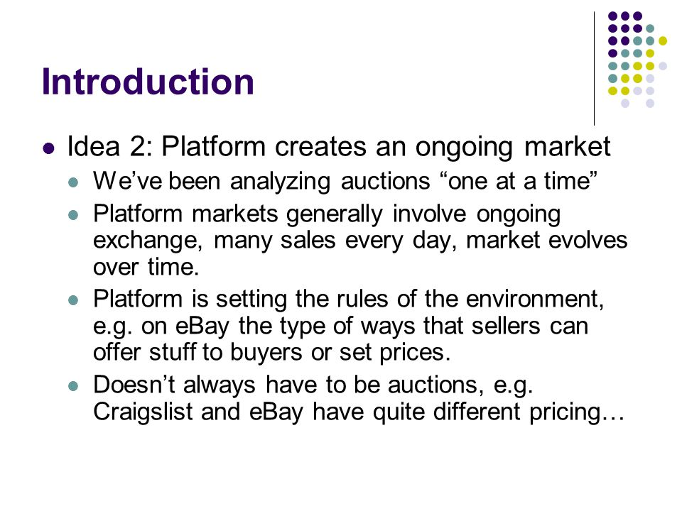 Market design Platform operators have to consider How to attract buyers and sellers How to match them efficiently How to ensure market runs in an orderly fashion How are the gains from trade shared How does the platform make money Tools for answering these questions Theoretical models (as in search auction case) Experiments (very common in online markets) Data analysis (platforms get to collect a lot of data)